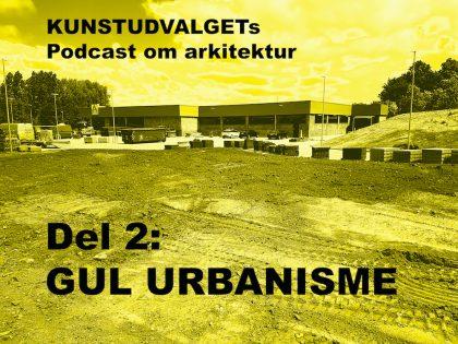 Podcast: KUNSTUDVALGET del 2 – Gul urbanisme