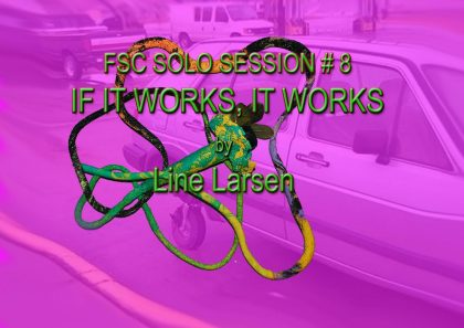 FSC – SOLO SESSION #8 – Line Larsen (NO): IF IT WORKS, IT WORKS  by
